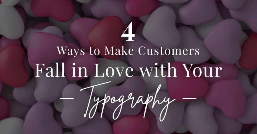 4 ways to make customers fall in love with your typography