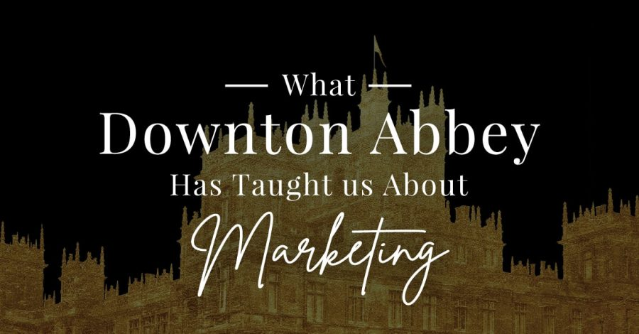 What Downton Abbey Has Taught Us About Marketing