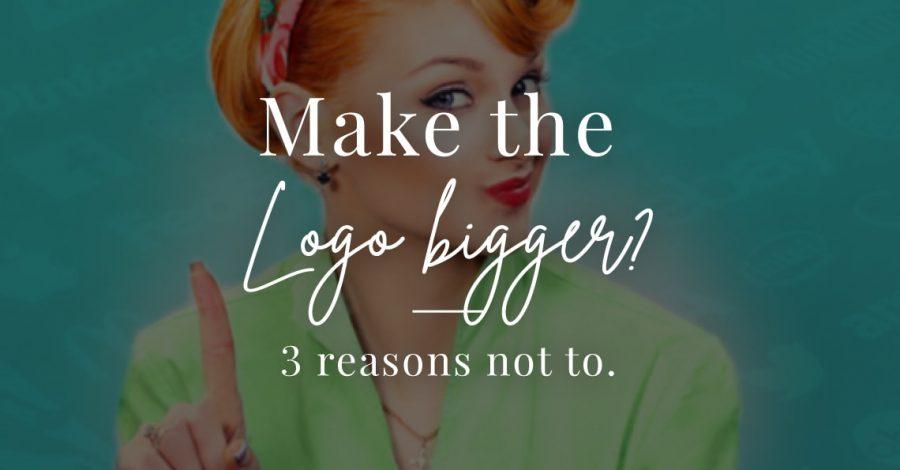 blog 3 reasons not to make the logo bigger