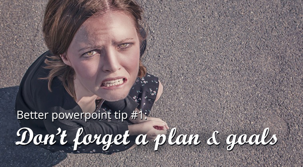 powerpoint tip 1: don't forget a plan and goals