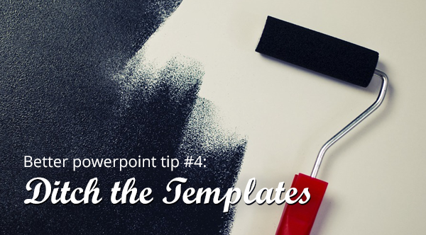 powerpoint tip 4: ditch the templates