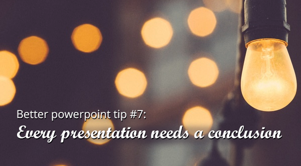 powerpoint tip 7: every presentation needs a conclusion